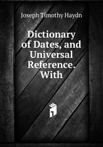 Dictionary of Dates, and Universal Reference. With