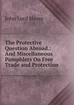 The Protective Question Abroad.: And Miscellaneous Pamphlets On Free Trade and Protection
