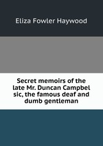 Secret memoirs of the late Mr. Duncan Campbel sic, the famous deaf and dumb gentleman