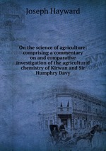 On the science of agriculture: comprising a commentary on and comparative investigation of the agricultural chemistry of Kirwan and Sir Humphry Davy