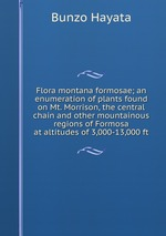 Flora montana formosae; an enumeration of plants found on Mt. Morrison, the central chain and other mountainous regions of Formosa at altitudes of 3,000-13,000 ft