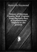 History of Harrison County, West Virginia: from the early days of Northwestern Virginia to the present