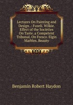 Lectures On Painting and Design .: Fuzeli. Wilkie. Effect of the Societies On Taste. a Competent Tribunal. On Fresco. Elgin Marbles. Beauty