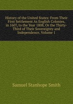 History of the United States: From Their First Settlement As English Colonies, in 1607, to the Year 1808, Or the Thirty-Third of Their Sovereignty and Independence, Volume 1