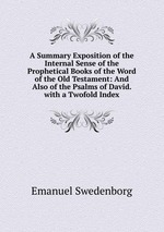 A Summary Exposition of the Internal Sense of the Prophetical Books of the Word of the Old Testament: And Also of the Psalms of David. with a Twofold Index