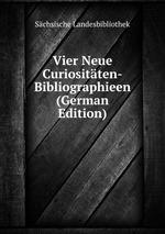 Vier Neue Curiositten-Bibliographieen (German Edition)