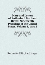 Diary and Letters of Rutherford Birchard Hayes: Nineteenth President of the United States, Volume 1,part 2