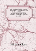 The Quintessence of English Poetry, Or, a Collection of All the Beautiful Passages in Our Poems and Plays, from the Celebrated Spencer to 1688