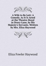 A Wife to Be Lett: A Comedy. As It Is Acted at the Theatre-Royal in Drury-Lane, by His Majesty`s Servants. Written by Mrs. Eliza Haywood