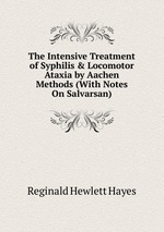 The Intensive Treatment of Syphilis & Locomotor Ataxia by Aachen Methods (With Notes On Salvarsan)