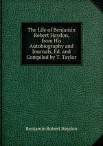 The Life of Benjamin Robert Haydon, from His Autobiography and Journals, Ed. and Compiled by T. Taylor