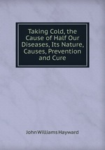 Taking Cold, the Cause of Half Our Diseases, Its Nature, Causes, Prevention and Cure