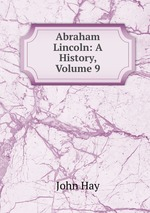 Abraham Lincoln: A History, Volume 9