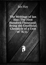 """The Writings of Ian Hay: The First Hundred Thousand; Being the Unofficial Chronicle of a Unit of """"K(1)."""""""