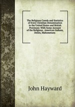 The Religious Creeds and Statistics of Every Christian Denomination in the United States and British Provinces: With Some Account of the Religious . American Indians, Deists, Mahometans