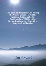 The Book of Religions: Con Prising the Views, Creeds . of All the Principal Religious Sects . Particularly of All Christian Denominations . to . Statistics . Biographical Sketches