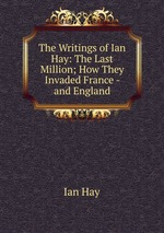 The Writings of Ian Hay: The Last Million; How They Invaded France - and England