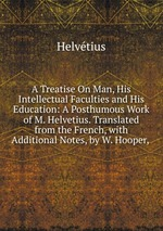 A Treatise On Man, His Intellectual Faculties and His Education: A Posthumous Work of M. Helvetius. Translated from the French, with Additional Notes, by W. Hooper,