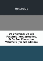 De L`homme: De Ses Facults Intellectuelles, Et De Son ducation, Volume 1 (French Edition)