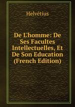 De L`homme: De Ses Facultes Intellectuelles, Et De Son Education (French Edition)