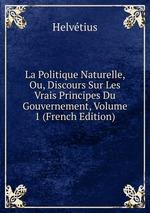 La Politique Naturelle, Ou, Discours Sur Les Vrais Principes Du Gouvernement, Volume 1 (French Edition)
