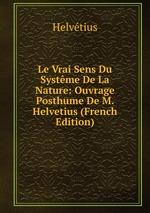 Le Vrai Sens Du Systme De La Nature: Ouvrage Posthume De M. Helvetius (French Edition)