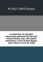 A collection of valuable Americana gathered by the late Moses Polock, esq., the oldest bookseller in the United States, sold . March 9 and 10, 1904