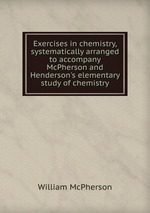Exercises in chemistry, systematically arranged to accompany McPherson and Henderson`s elementary study of chemistry