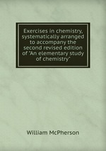 """Exercises in chemistry, systematically arranged to accompany the second revised edition of """"An elementary study of chemistry"""""""