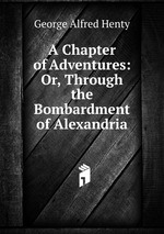 A Chapter of Adventures: Or, Through the Bombardment of Alexandria