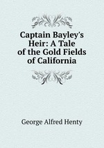 Captain Bayley`s Heir: A Tale of the Gold Fields of California