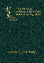 With the Allies to Pekin: A Tale of the Relief of the Legations