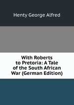 With Roberts to Pretoria: A Tale of the South African War (German Edition)