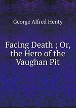 Facing Death ; Or, the Hero of the Vaughan Pit