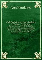 Code Des Seigneurs Hauts-Justiciers Et Fodaux: Ou, Maximes Concernant Les Fiefs & Droits Fodaux, Les Justices Seigneuriales, & Les Droits Qui . Justice En Pay Coutumier (French Edition)