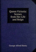 Queen Victoria: Scenes from Her Life and Reign