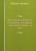The wierd wanderer of Jutland: a tragedy ; Julia Montalban : a tale