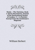 Works .: The Christian, Book I.-Sylvae Recentiores.-Journal of the Horticultural Society of London, V. 1-2 (Partial).-Excerpt from the Gentleman`s Magazine