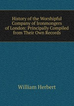 History of the Worshipful Company of Ironmongers of London: Principally Compiled from Their Own Records