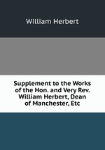 Supplement to the Works of the Hon. and Very Rev. William Herbert, Dean of Manchester, Etc
