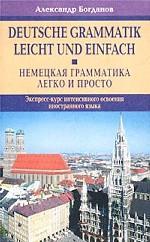 Немецкая грамматика - легко и просто. Экспресс-курс интенсивного освоения иностранного языка / Deutsche Grammatik leicht und einfach