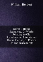 Works .: Horae Scandicae, Or Works Relating to Old Scandinavian Literature.-Horae Pieriae, Or Poetry On Various Subjects