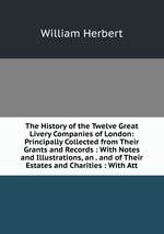 The History of the Twelve Great Livery Companies of London: Principally Collected from Their Grants and Records : With Notes and Illustrations, an . and of Their Estates and Charities : With Att