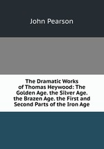 The Dramatic Works of Thomas Heywood: The Golden Age. the Silver Age. the Brazen Age. the First and Second Parts of the Iron Age
