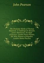 The Dramatic Works of Thomas Heywood: A Challenge for Beautie. Love`s Maistresse. the Rape of Lucrece. Londini Porta Pietatis. the Wise Woman of Hogsdon. Londini Status Pacatus
