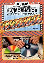Новый способ освоить создание и копирование видеодисков: VCD, SVCD, DVD, MPEG 4 (+ CD-ROM)