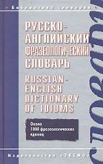 Русско-английский фразеологический словарь = Russian-English Dictionary of Idioms