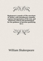 Shakspeare`s comedy of The merchant of Venice; with introductory remarks, copious interpretation of the text, and numerous critical and grammatical . for the guidance of persons qualifying for u