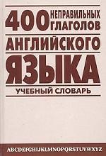 400 неправильных глаголов английского языка. Учебный англо-русский словарь