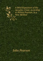 A Brief Exposition of the Apostles Creed, According to Bishop Pearson, in a New Method